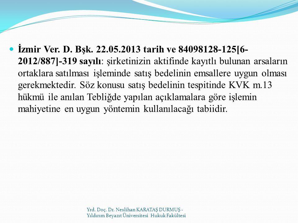 İzmir Ver. D. Bşk. 22.05.2013 tarih ve 84098128-125[6-2012/887]-319 sayılı: şirketinizin aktifinde kayıtlı bulunan arsaların ortaklara satılması işleminde satış bedelinin emsallere uygun olması gerekmektedir. Söz konusu satış bedelinin tespitinde KVK m.13 hükmü ile anılan Tebliğde yapılan açıklamalara göre işlemin mahiyetine en uygun yöntemin kullanılacağı tabiidir.